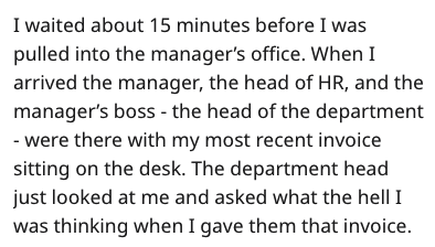 stupid boss - Text - I waited about 15 minutes before I was pulled into the manager's office. When I arrived the manager, the head of HR, and the manager's boss - the head of the department - were there with my most recent invoice sitting on the desk. The department head just looked at me and asked what the hell I was thinking when I gave them that invoice.