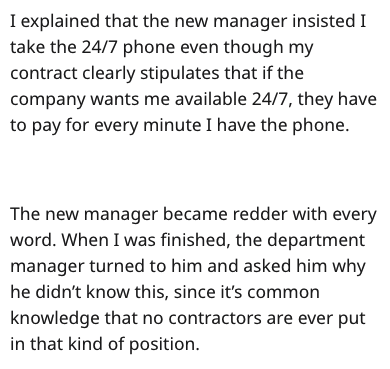 stupid boss - Text - I explained that the new manager insisted I take the 24/7 phone even though my contract clearly stipulates that if the company wants me available 24/7, they have to pay for every minute I have the phone The new manager became redder with every word. When I was finished, the department manager turned to him and asked him why he didn't know this, since it's common knowledge that no contractors are ever put in that kind of position