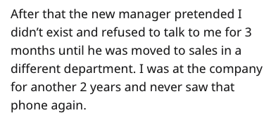 stupid boss - Text - After that the new manager pretended I didn't exist and refused to talk to me for 3 months until he was moved to sales in a different department. I was at the company for another 2 years and never saw that phone again.