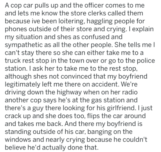 stranded girlfriend - Text - A cop car pulls up and the officer comes to me and lets me know the store clerks called them because ive been loitering, haggling people for phones outside of their store and crying. I explain my situation and shes as confused and sympathetic as all the other people. She tells me I can't stay there so she can either take me to a truck rest stop in the town over or go to the police station. I ask her to take me to the rest stop, although shes not convinced that my boy