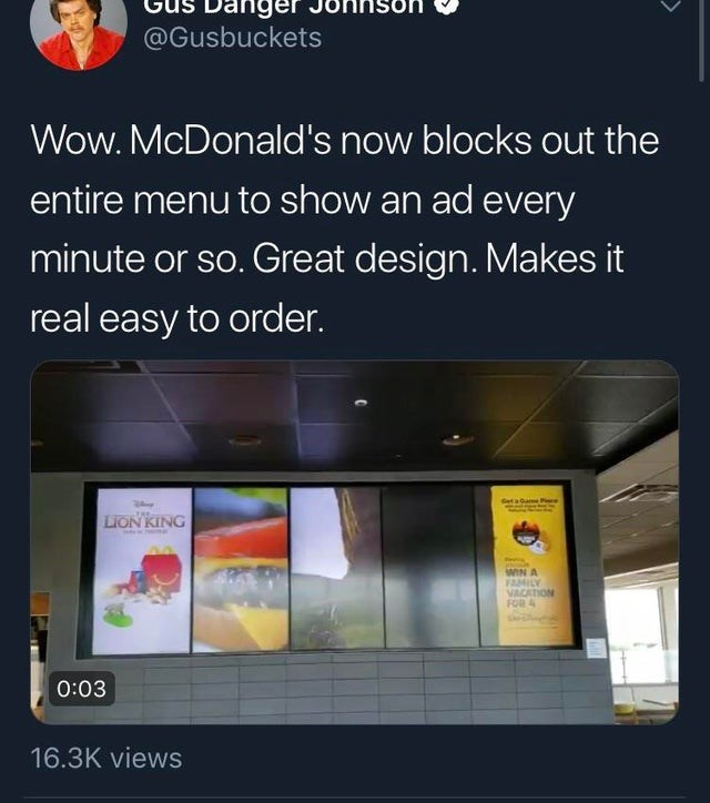 false advertising - Product - @Gusbuckets Wow. McDonald's now blocks out the entire menu to show an ad every minute or so. Great design. Makes it real easy to order. Cet a Game P LIONKING WIN A FAMILY VACATION FOR 0:03 16.3K views