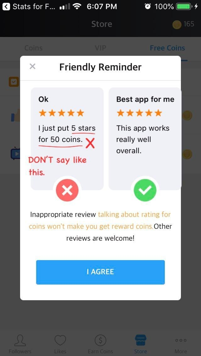 false advertising - Text - Stats for ... O 100% 6:07 PM Store 165 Coins VIP Free Coins Friendly Reminder X Ok Best app for me just put 5 stars This app works for 50 coins. really well X overall. DON'T say like this. Inappropriate review talking about rating for coins won't make you get reward coins.Other reviews are welcome! I AGREE Likes Store Followers More Earn Coins