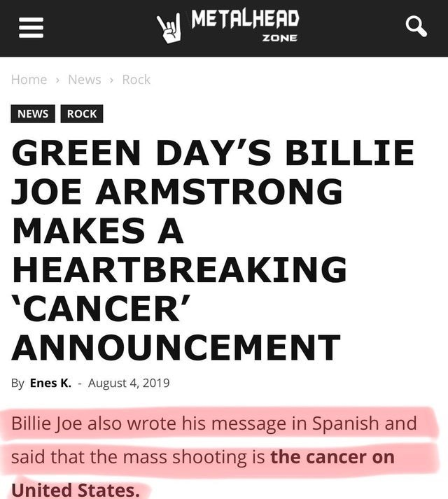 false advertising - Text - METALHEAD ZONE Home News Rock NEWS ROCK GREEN DAY'S BILLIE JOE ARMSTRONG MAKES A HEARTBREAKING CANCER' ANNOUNCEMENT By Enes K. August 4, 2019 Billie Joe also wrote his message in Spanish and said that the mass shooting is the cancer on United States. II