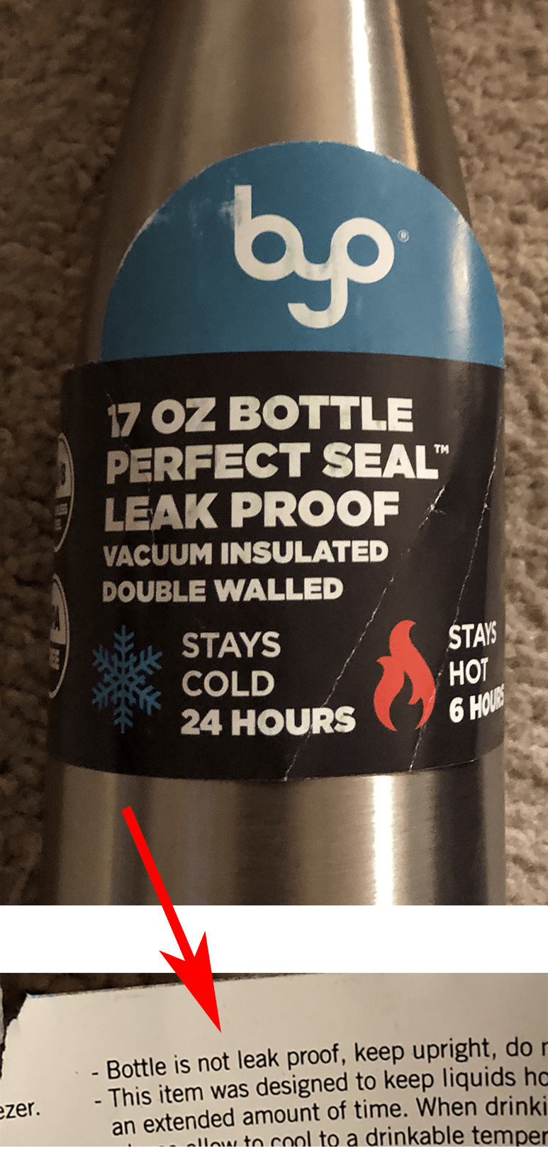 false advertising - Drink - bp 17 OZ BOTTLE PERFECT SEAL LEAK PROOF VACUUM INSULATED DOUBLE WALLED STAYS HOT STAYS COLD 24 HOURS 6 HOURS - Bottle is not leak proof, keep upright, do r - This item was designed to keep liquids ho an extended amount of time. When drinki llw to cool to a drinkable temper ezer.