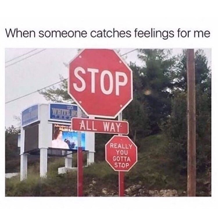 Signage - When someone catches feelings for me STOP WHITE B ALL WAY Mar REALLY YOU GOTTA STOP