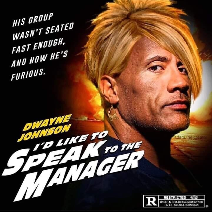 Movie - HIS GROUP WASN'T SEATED FAST ENOUGH, AND NOW HE'S FURIOUS DWAYNE JOHNSON TD LIKE TO adam.the creatm PEAK TOTHE MANAGER RESTRICTED UNDER 17 REQUIRES ACCOMPANYING PARENT OR ADUTGUARDIAN TR