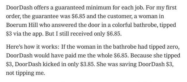 false advertising - Text - DoorDash offers a guaranteed minimum for each job. For my first order, the guarantee was $6.85 and the customer, a woman in Boerum Hill who answered the door in a colorful bathrobe, tipped $3 via the app. But I still received only $6.85 Here's how it works: If the woman in the bathrobe had tipped zero, DoorDash would have paid me the whole $6.85. Because she tipped $3, DoorDash kicked in only $3.85. She was saving DoorDash $3, not tipping me