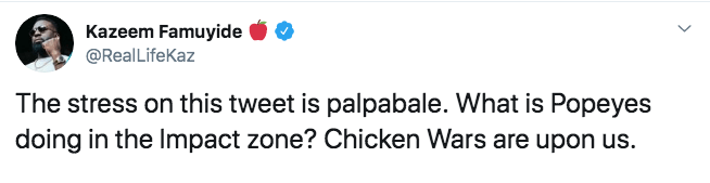 twitter - Text - Kazeem Famuyide @RealLifeKaz The stress on this tweet is palpabale. What is Popeyes doing in the Impact zone? Chicken Wars are upon us.