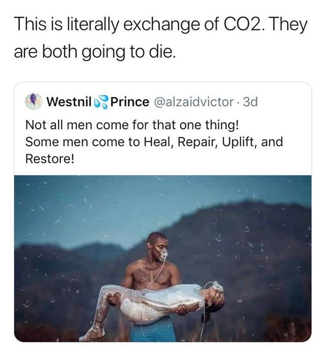 failed attempt - Text - This is literally exchange of CO2. They are both going to die. WestnilPrince @alzaidvictor3d Not all men come for that one thing! Some men come to Heal, Repair, Uplift, and Restore!