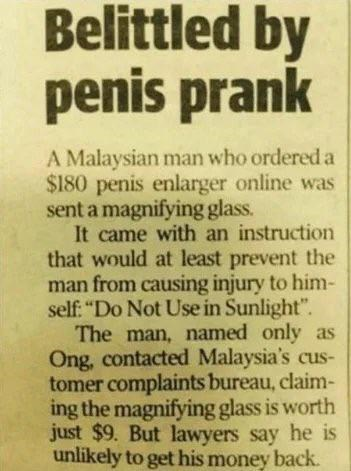 "failed attempt - Text - Belittled by penis prank A Malaysian man who ordered a $180 penis enlarger online was sent a magnifying glass. It came with an instruction that would at least prevent the man from causing injury to him- self ""Do Not Use in Sunlight"" The man, named only as Ong, contacted Malaysia's cus- tomer complaints bureau, claim- ing the magnifying glass is worth just $9. But lawyers say he is unlikely to get his money back"