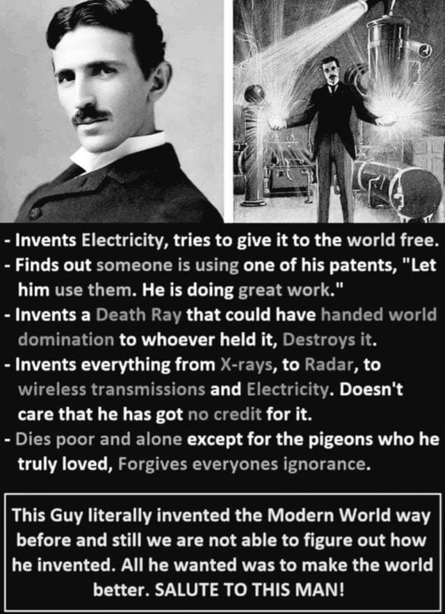 "failed attempt - Text - - Invents Electricity, tries to give it to the world free. - Finds out someone is using one of his patents, ""Let him use them. He is doing great work."" - Invents a Death Ray that could have handed world domination to whoever held it, Destroys it. - Invents everything from X-rays, to Radar, to wireless transmissions and Electricity. Doesn't care that he has got no credit for it. - Dies poor and alone except for the pigeons who he truly loved, Forgives everyones ignorance."