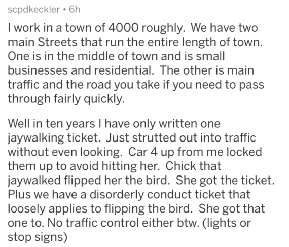 stupid law - Text - scpdkeckler 6h I work in a town of 4000 roughly. We have two main Streets that run the entire length of town. One is in the middle of town and is small businesses and residential. The other is main traffic and the road you take if you need to pass through fairly quickly. Well in ten years I have only written one jaywalking ticket. Just strutted out into traffic without even looking. Car 4 up from me locked them up to avoid hitting her. Chick that jaywalked flipped her the bir
