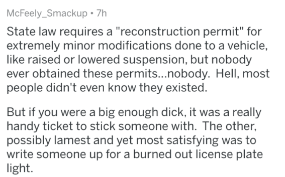 "stupid law - Text - McFeely_Smackup 7h State law requires a ""reconstruction permit"" for extremely minor modifications done to a vehicle, like raised or lowered suspension, but nobody ever obtained these permits...nobody. Hell, most people didn't even know they existed. But if you were a big enough dick, it was a really handy ticket to stick someone with. The other, possibly lamest and yet most satisfying was to write someone up for a burned out license plate light"