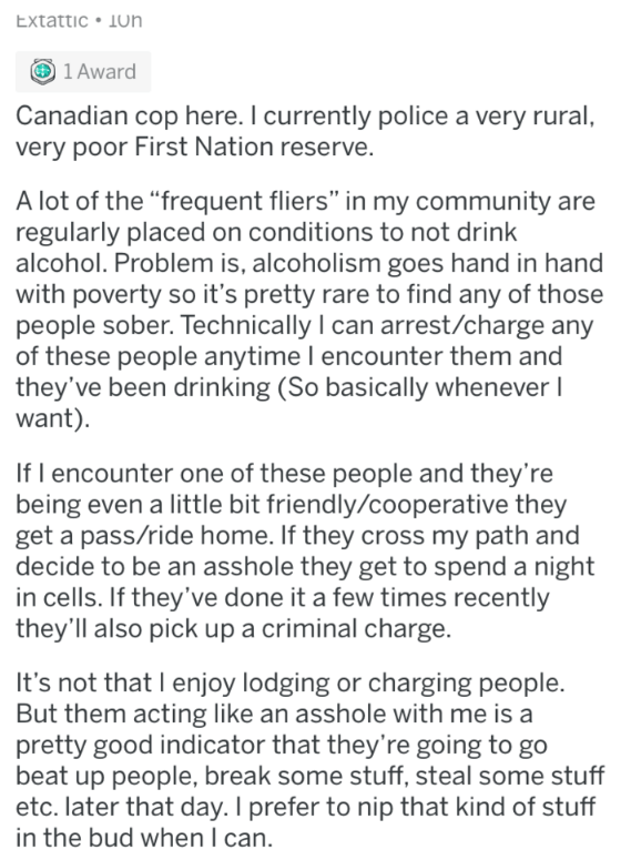 "stupid law - Text - Extattic Jon 1 Award Canadian cop here. I currently police a very rural, very poor First Nation reserve. A lot of the ""frequent fliers"" in my community are regularly placed on conditions to not drink alcohol. Problem is, alcoholism goes hand in hand with poverty so it's pretty rare to find any of those people sober. Technically I can arrest/charge any of these people anytime I encounter them and they've been drinking (So basically whenever I want) If l encounter one of these"