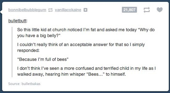 """Text - bonnibelbubblegum vanillacokaine 21,807 bulletbutt: So this little kid at church noticed I'm fat and asked me today """"Why do you have a big belly? I couldn't really think of an acceptable answer for that so I simply responded: """"Because I'm full of bees"""" I don't think I've seen a more confused and terrified child in my life as I walked away, hearing him whisper """"Bees..."""" to himself. Source: bulletbakas"""