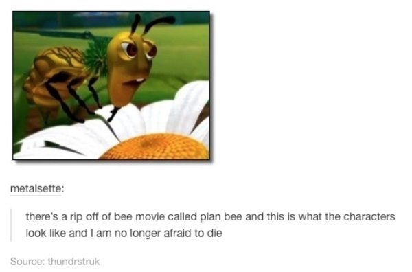 Organism - metalsette: there's a rip off of bee movie called plan bee and this is what the characters look like and I am no longer afraid to die Source: thundrstruk