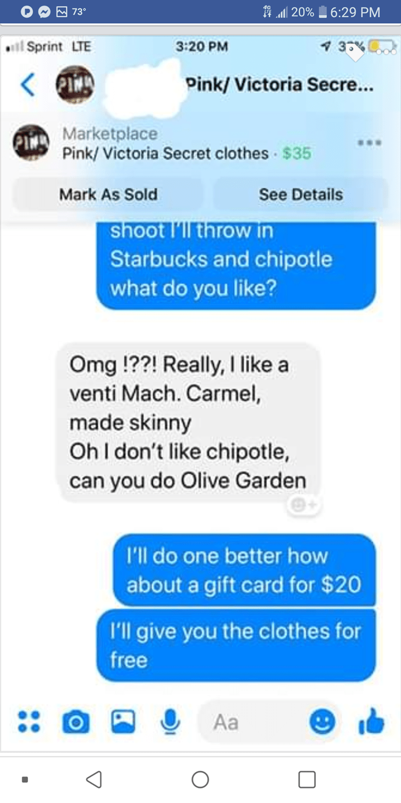 Text - 19 20% 6:29 PM 73° 3% i Sprint LTE 3:20 PM < lA Pink/Victoria Secre... Marketplace Pink/Victoria Secret clothes $35 Mark As Sold See Details shoot l'llthrow in Starbucks and chipotle what do you like? Omg !??! Really, I like a venti Mach. Carmel, made skinny OhI don't like chipotle, can you do Olive Garden I'll do one better how about a gift card for $20 I'll give you the clothes for free Aa