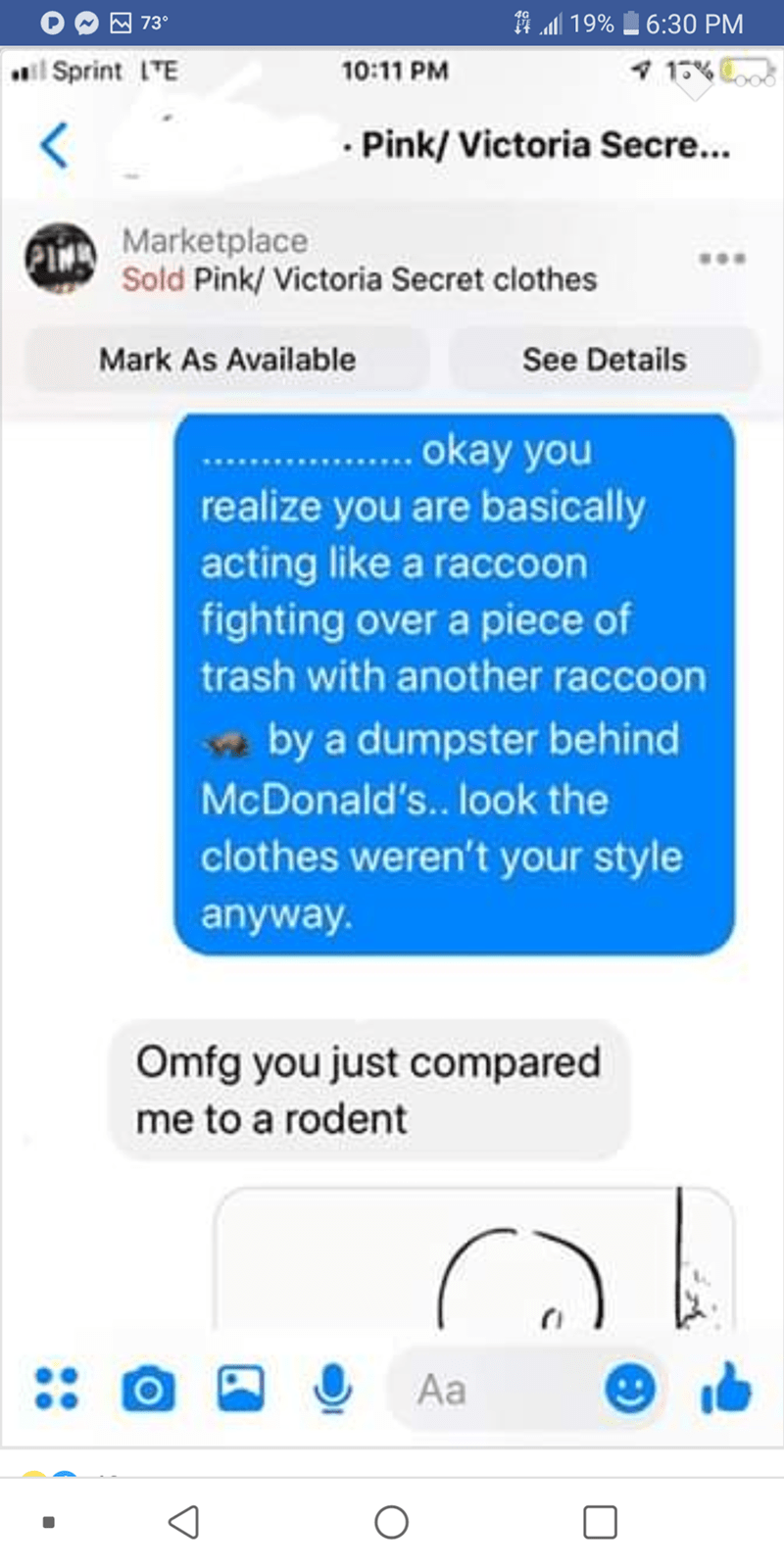 Text - 19% 6:30 PM 73° 1% 10:11 PM iSprint TE Pink/Victoria Secre... Marketplace Sold Pink/Victoria Secret clothes See Details Mark As Available .. a you realize you are basically acting like a raccoon fighting over a piece of trash with another raccoon by a dumpster behind McDonald's.. look the clothes weren't your style anyway. Omfg you just compared me to a rodent Aa