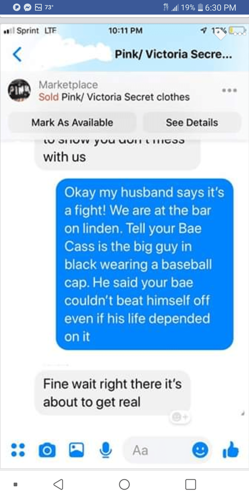 Text - l 19%6:30 PM 73° 7 1% 10:11 PM il Sprint LTE Pink/Victoria Secre... Marketplace Sold Pink/Victoria Secret clothes Mark As Available See Details with us Okay my husband says it's a fight! We are at the bar on linden. Tell your Bae Cass is the big guy in black wearing a baseball cap. He said your bae couldn't beat himself off even if his life depended on it Fine wait right there it's about to get real Aa