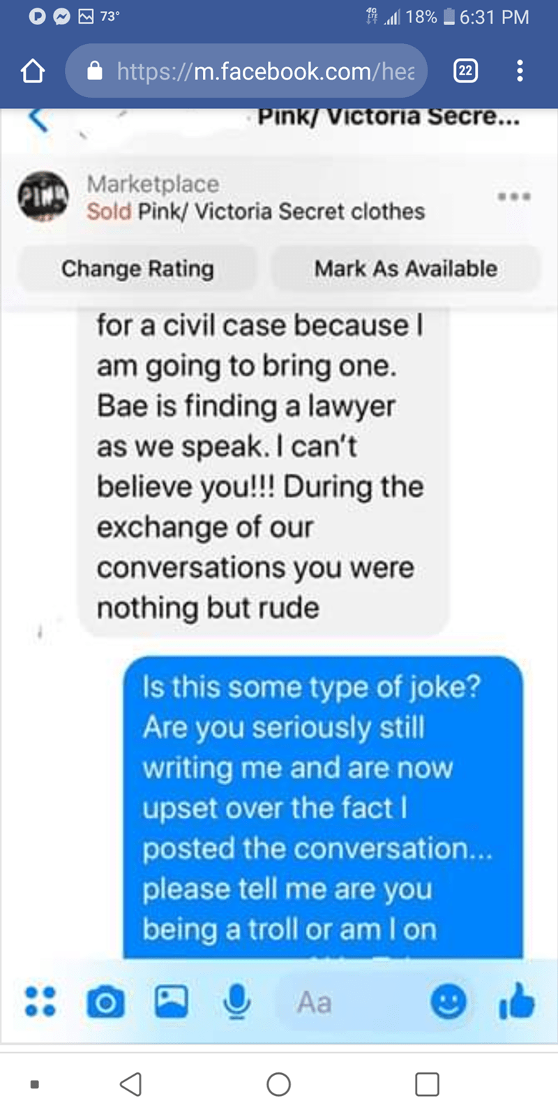 Text - d 18% 6:31 PM 73° http://m.facebook.com/hea 22 Pink/Victoria Secre... Marketplace Sold Pink/Victoria Secret clothes Change Rating Mark As Available for a civil case because am going to bring one. Bae is finding a lawyer as we speak. I can't believe you!! During the exchange of our conversations you were nothing but rude Is this some type of joke? Are you seriously still writing me and are now upset over the fact I posted the conversation... please tell me are you being a troll or am I on