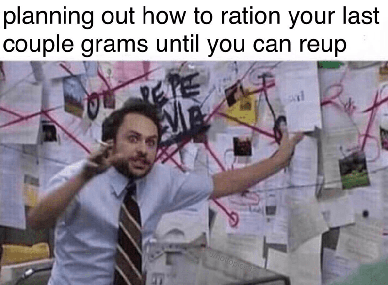 meme - Text - Charlie Day - It's Always Sunny In Philadelphia - planning out how to ration your last couple grams until you can reup /hottopics 32