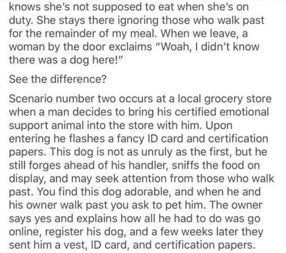"""Text - knows she's not supposed to eat when she's on duty. She stays there ignoring those who walk past for the remainder of my meal. When we leave, a woman by the door exclaims """"Woah, I didn't know there was a dog here!"""" See the difference? Scenario number two occurs at a local grocery store when a man decides to bring his certified emotional support animal into the store with him. Upon entering he flashes a fancy ID card and certification papers. This dog is not as unruly as the first, but he"""