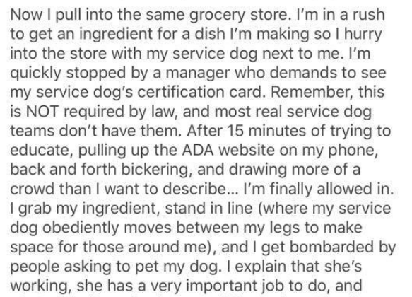 Text - Now I pull into the same grocery store. I'm in a rush to get an ingredient for a dish l'm making so I hurry into the store with my service dog next to me. I'm quickly stopped by a manager who demands to see my service dog's certification card. Remember, this is NOT required by law, and most real service dog teams don't have them. After 15 minutes of trying to educate, pulling up the ADA website on my phone, back and forth bickering, and drawing more of a crowd than I want to describe... I