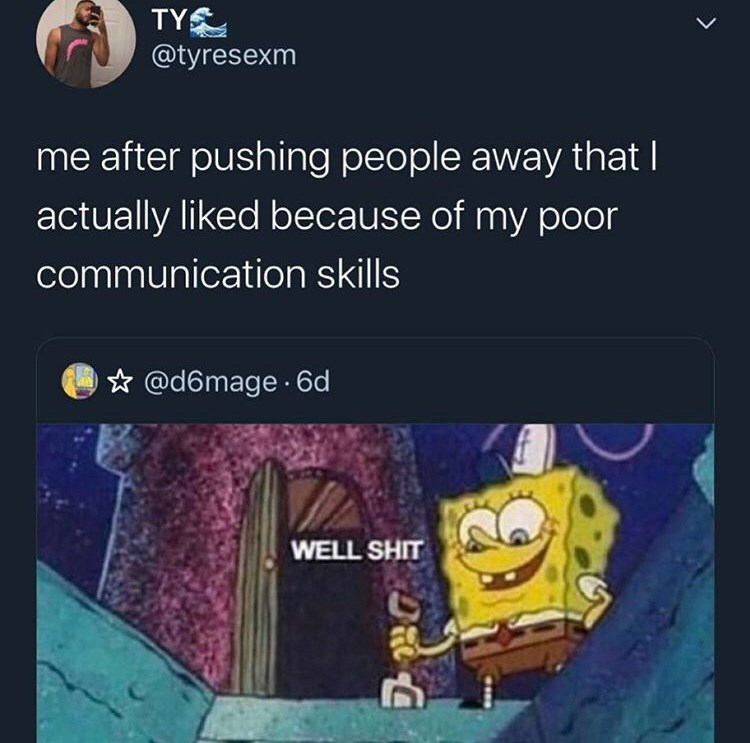 Text - TY @tyresexm me after pushing people away that I actually liked because of my poor communication skills @d6mage 6d WELL SHIT