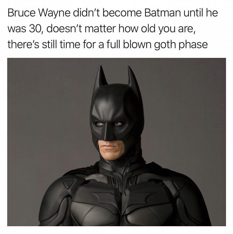 Batman - Bruce Wayne didn't become Batman until he was 30, doesn't matter how old you are, there's still time for a full blown goth phase