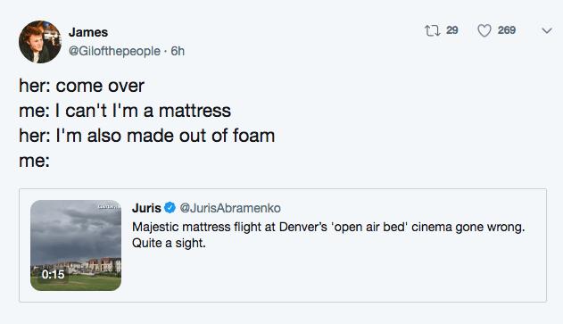 Text - ti 29 269 James @Gilofthepeople 6h her: come over me: I can't I'm a mattress her: I'm also made out of foam me: Juris @JurisAbramenko Majestic mattress flight at Denver's 'open air bed' cinema gone wrong. Quite a sight 0:15
