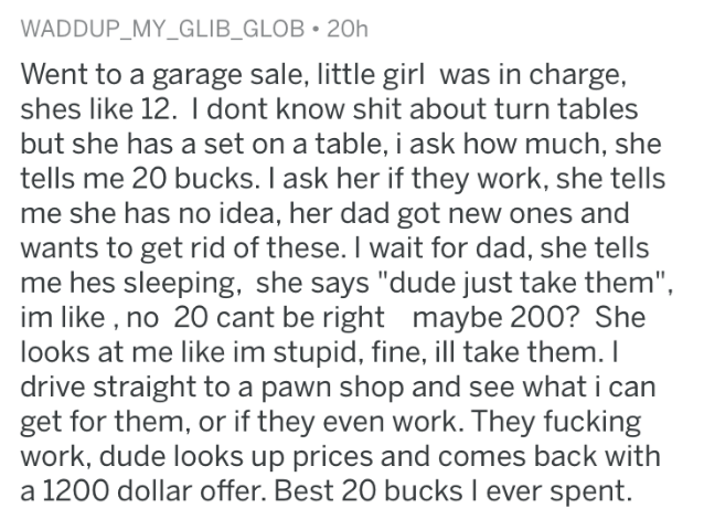 "best cheap purchase - Text - WADDUP_MY_GLIB_GLOB 20h Went to a garage sale, little girl was in charge, shes like 12. I dont know shit about turn tables but she has a set on a table, i ask how much, she tells me 20 bucks. I ask her if they work, she tells me she has no idea, her dad got new ones and wants to get rid of these. I wait for dad, she tells me hes sleeping, she says ""dude just take them"", im like , no 20 cant be right maybe 200? She looks at me like im stupid, fine, ill take them. I dr"
