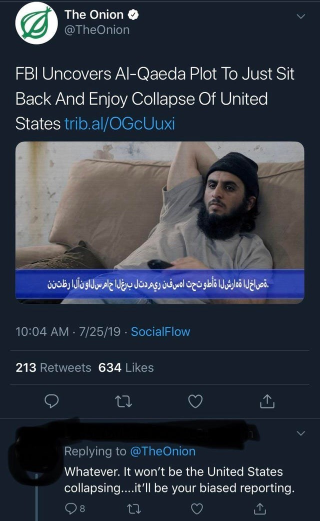 Text - The Onion @TheOnion FBI Uncovers Al-Qaeda Plot To Just Sit Back And Enjoy Collapse Of United States trib.al/OGcUuxi قصاخ لا تدارشلا اطو ت حت ا س فن ری مردتال برغ ل ح امرسل اون آلا رظتنن 10:04 AM 7/25/19 SocialFlow . . 213 Retweets 634 Likes Replying to @TheOnion Whatever. It won't be the United States collapsing....it'll be your biased reporting. 8