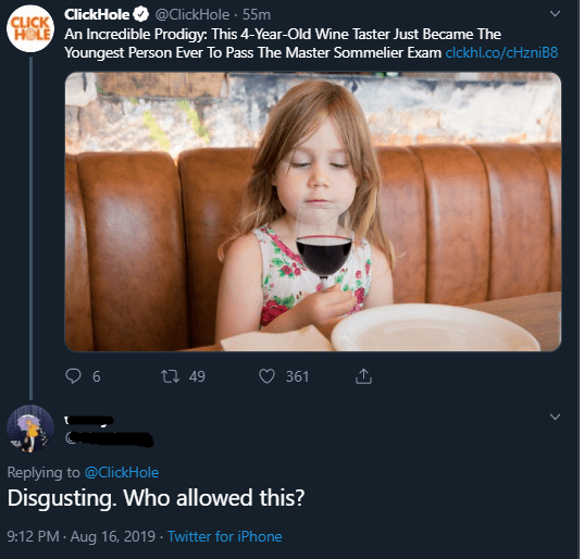 Text - CLICK ClickHole @ClickHole 55m HOLE An Incredible Prodigy: This 4-Year-Old Wine Taster Just Became The Youngest Person Ever To Pass The Master Sommelier Exam clckhl.co/cHzniB8 6 t49 361 Replying to @ClickHole Disgusting. Who allowed this? 9:12 PM Aug 16, 2019 Twitter for iPhone
