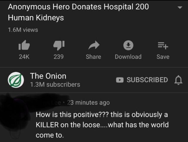 Text - Anonymous Hero Donates Hospital 200 Human Kidneys 1.6M views E+ Share 24K 239 Download Save The Onion SUBSCRIBED 1.3M subscribers ee 23 minutes ago How is this positive??? this is obviously a KILLER on the loose....what has the world come to