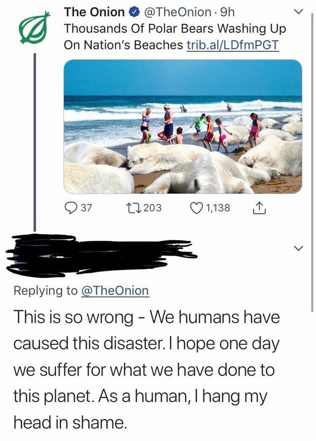 Text - The Onion@TheOnion 9h Thousands Of Polar Bears Washing Up On Nation's Beaches trib.al/LDfmPGT 37 t1203 1,138 Replying to@TheOnion This is so wrong - We humans have caused this disaster. I hope one day we suffer for what we have done to this planet. As a human, I hang my head in shame.
