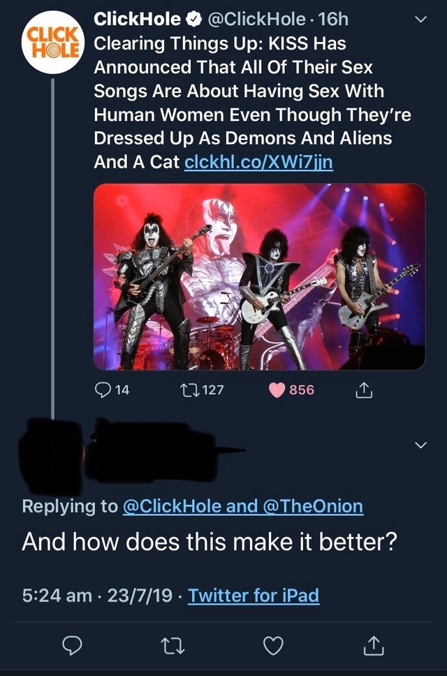 Text - ClickHole @ClickHole 16h CLICK HOLE Clearing Things Up: KISS Has Announced That All Of Their Sex Songs Are About Having Sex With Human Women Even Though They're Dressed Up As Demons And Aliens And A Cat clckhl.co/XWi7jin 14 t1127 856 Replying to@ClickHole and@TheOnion And how does this make it better? 5:24 am 23/7/19 Twitter for iPad