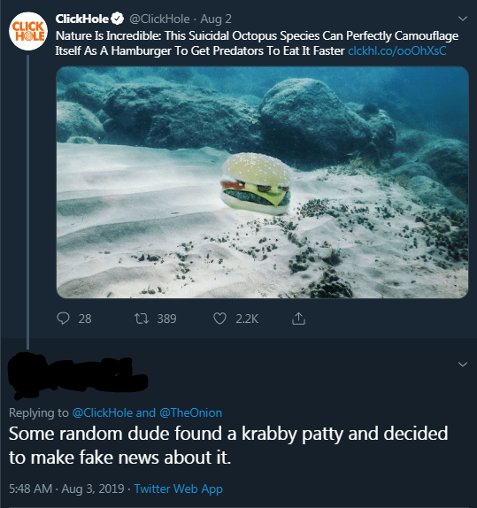 Text - CICK ClickHole @ClickHole Aug 2 HOLE Nature Is Incredible: This Suicidal Octopus Species Can Perfectly Camouflage Itself As A Hamburger To Get Predators To Eat It Faster clckhl.co/ooOhXsC 28 t 389 2.2K Replying to @ClickHole and @TheOnion Some random dude found a krabby patty and decided to make fake news about it. 5:48 AM- Aug 3, 2019 Twitter Web App