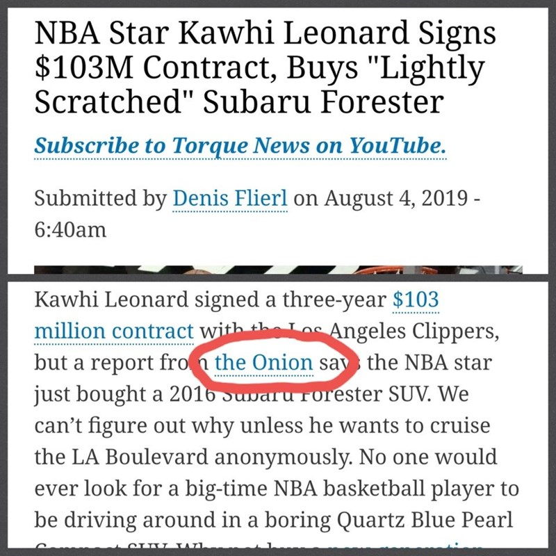 """Text - NBA Star Kawhi Leonard Signs $103M Contract, Buys """"Lightly Scratched"""" Subaru Forester Subscribe to Torque News on YouTube. Submitted by Denis Flierl on August 4, 2019 - 6:40am Kawhi Leonard signed a three-year $103 million contract with h Angeles Clippers, but a report fro the Onion say the NBA star just bought a 201b Suaru rorester SUV. We can't figure out why unless he wants to cruise the LA Boulevard anonymously. No one would ever look for a big-time NBA basketball player to be driving"""