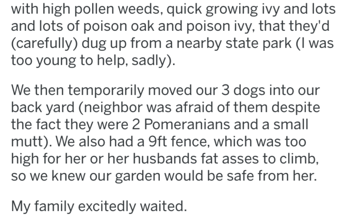 revenge - Text - with high pollen weeds, quick growing ivy and lots and lots of poison oak and poison ivy, that they'd (carefully) dug up from a nearby state park (I too young to help, sadly) We then temporarily moved our 3 dogs into our back yard (neighbor was afraid of them despite the fact they were 2 Pomeranians and a small mutt). We also had a 9ft fence, which was too high for her or her husbands fat asses to climb, so we knew our garden would be safe from her. My family excitedly waited.