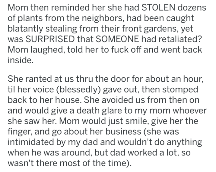 revenge - Text - Mom then reminded her she had STOLEN dozens of plants from the neighbors, had been caught blatantly stealing from their front gardens, yet SURPRISED that SOMEONE had retaliated? Mom laughed, told her to fuck off and went back inside. She ranted at us thru the door for about an hour, til her voice (blessedly) gave out, then stomped back to her house. She avoided us from then and would give a death glare to my mom whoever she saw her. Mom would just smile, give her the finger, and