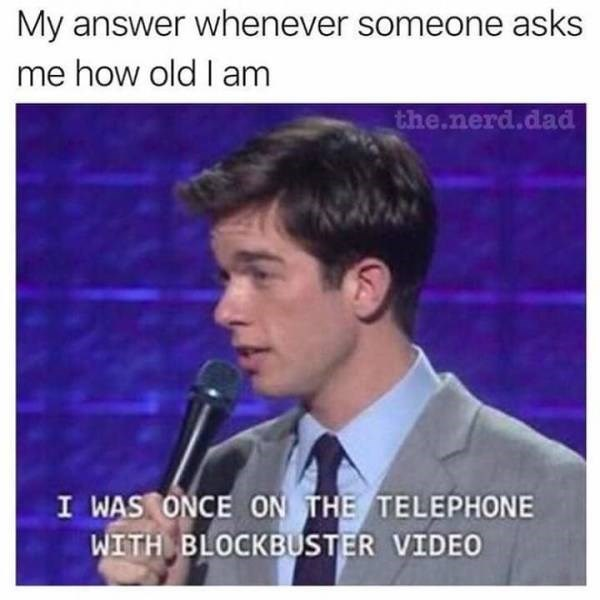 "Funny meme that reads, ""My answer whenever someone asks me how old I am;"" above a photo of John Mulaney saying, ""I was once on the telephone with Blockbuster Video"""