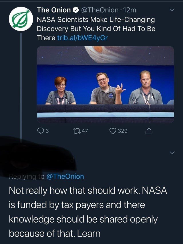 Sky - The Onion @TheOnion 12m NASA Scientists Make Life-Changing Discovery But You Kind Of Had To Be There trib.al/bWE4yGr t247 329 Replying to @TheOnion Not really how that should work. NASA is funded by tax payers and there knowledge should be shared openly because of that. Learn