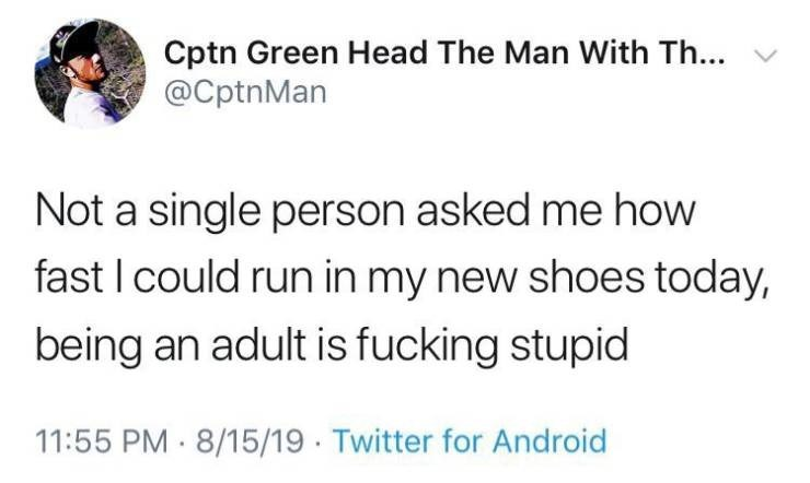 Text - Cptn Green Head The Man With Th... @CptnMan Not a single person asked me how fast I could run in my new shoes today, being an adult is fucking stupid 11:55 PM 8/15/19 Twitter for Android