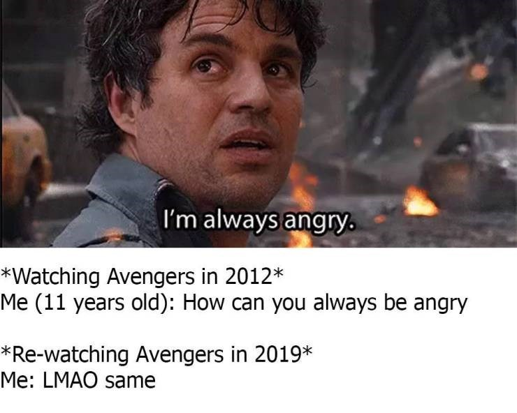 Photo caption - I'm always angry *Watching Avengers in 2012* Me (11 years old): How can you always be angry *Re-watching Avengers in 2019* Me: LMAO same