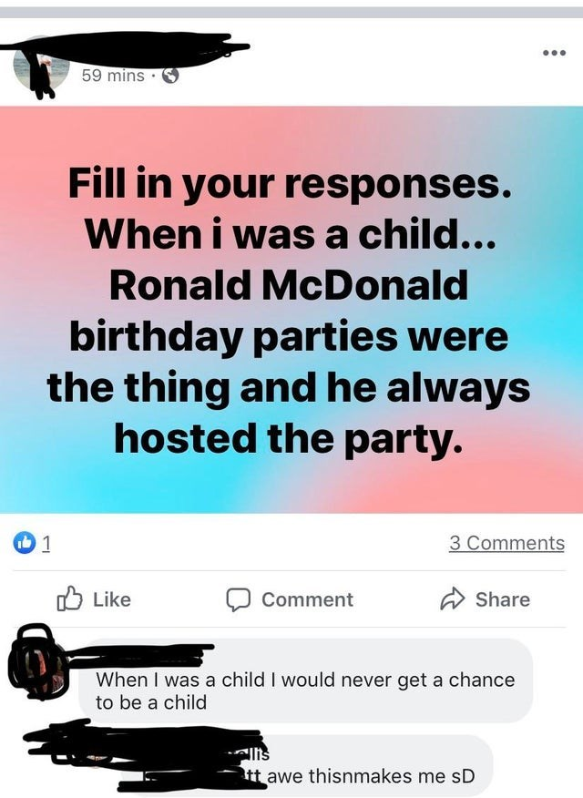 Text - 59 mins Fill in your responses. When i was a child... Ronald McDonald birthday parties were the thing and he always hosted the party. 3 Comments 1 b Like Share Comment When I was a child I would never get a chance to be a child tt awe thisnmakes me sD