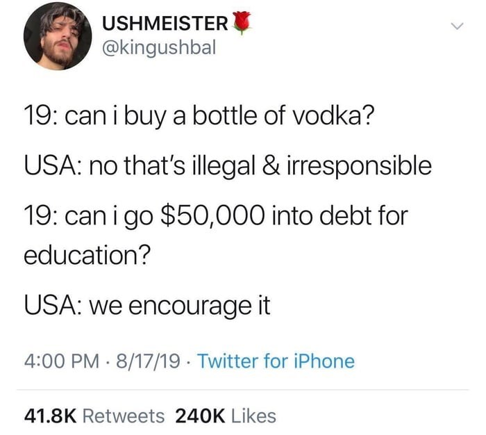 Text - USHMEISTER @kingushbal 19: can i buy a bottle of vodka? USA: no that's illegal & irresponsible 19: can i go $50,000 into debt for education? USA: we encourage it 4:00 PM 8/17/19 Twitter for iPhone 41.8K Retweets 240K Likes