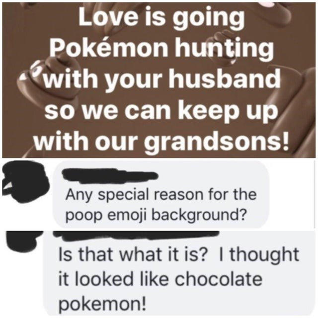 Text - Love is going Pokémon hunting with your husband so we can keep up with our grandsons! Any special reason for the poop emoji background? Is that what it is? I thought it looked like chocolate pokemon!