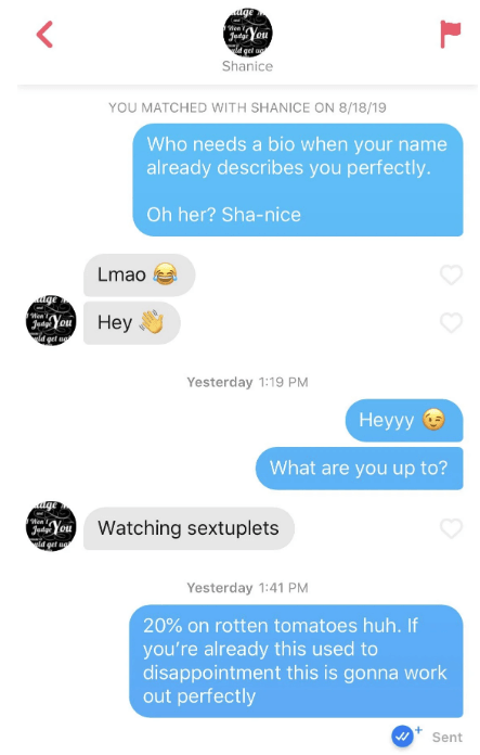 tinder - Text - ge You dgel a Shanice Wen YOU MATCHED WITH SHANICE ON 8/18/19 Who needs a bio when your name already describes you perfectly. Oh her? Sha-nice Lmao ttge You d get u Hey Yesterday 1:19 PM Heyyy What are you up to? ge Wen t Juag You d get ug Watching sextuplets Yesterday 1:41 PM 20% on rotten tomatoes huh. If you're already this used to disappointment this is gonna work out perfectly Sent