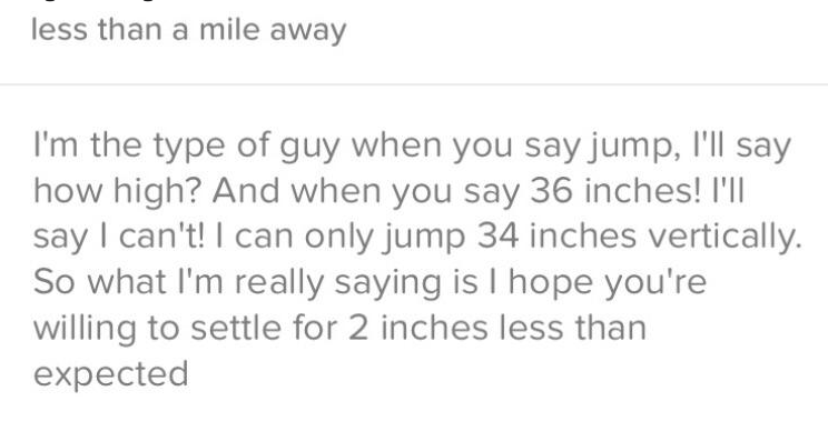 tinder - Text - less than a mile away I'm the type of guy when you say jump, I'll say how high? And when you say 36 inches! I'll say I can't! I can only jump 34 inches vertically. So what I'm really saying is I hope you're willing to settle for 2 inches less than expected