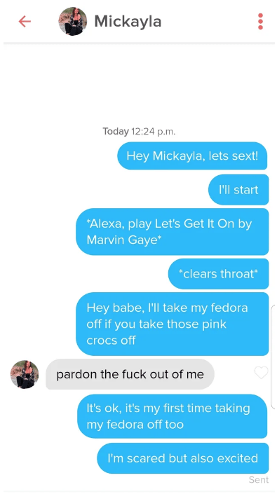 tinder - Text - Mickayla Today 12:24 p.m. Hey Mickayla, lets sext! I'll start Alexa, play Let's Get It On by Marvin Gaye* clears throat* Hey babe, I'll take my fedora off if you take those pink crocs off pardon the fuck out of me It's ok, it's my first time taking my fedora off too I'm scared but also excited Sent